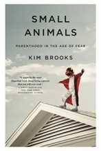 Small Animals: Parenthood in the Age of Fear book cover